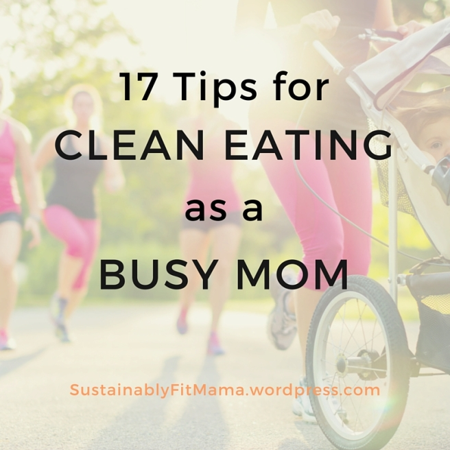 Tips for Clean Eating as a Busy Mom | SustainablyFitMama.wordpress.com